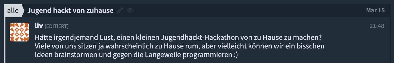 Hätte irgendjemand Lust, einen kleinen Jugend hackt-Hackathon von zu Hause zu machen? Viele von uns sitzen ja wahrscheinlich zu Hause rum, aber vielleicht können wir ein bisschen Ideen brainstormen und gegen die Langeweile programmieren :)